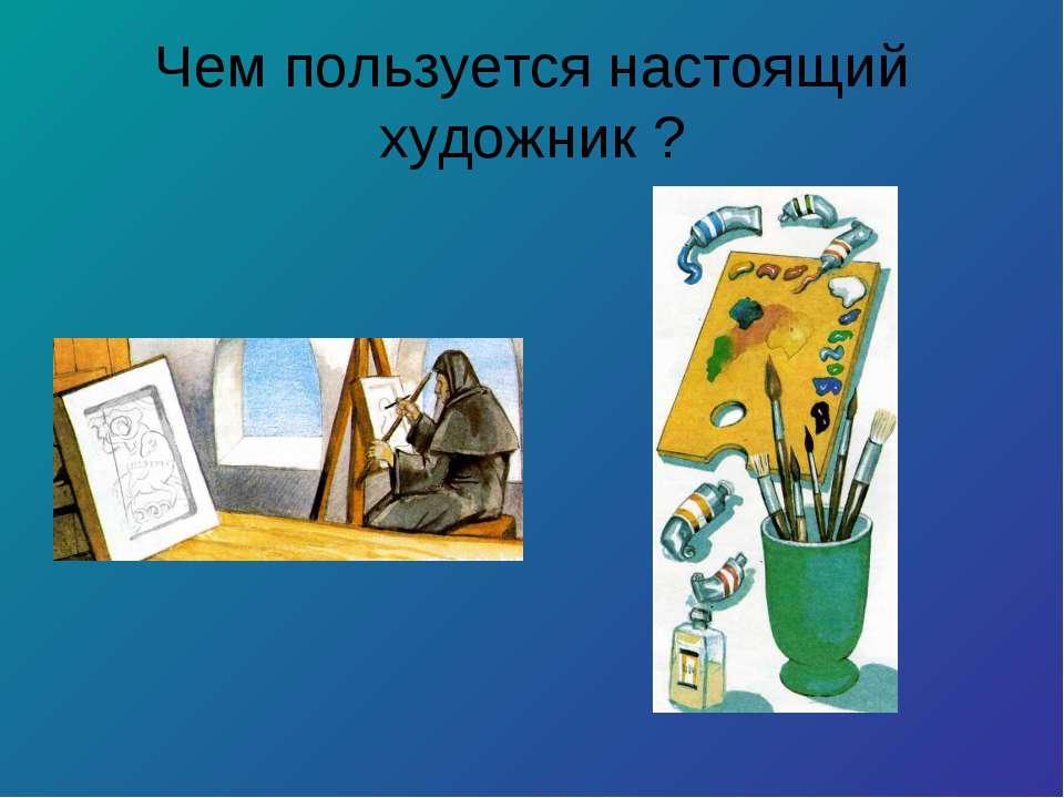 Чем пользуется настоящий художник ?