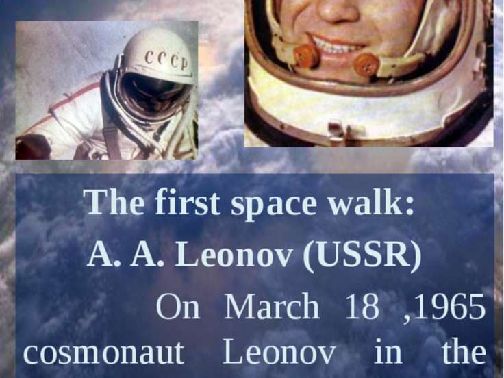 The first space walk: A. A. Leonov (USSR) On March 18 ,1965 cosmonaut Leonov ...