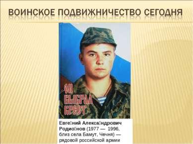 Евге ний Алекса ндрович Родио нов(1977—1996, близ селаБамут,Чечня)— ря...