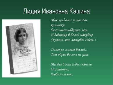 Лидия Ивановна Кашина Мне когда-то у той вон калитки было шестнадцать лет. И ...