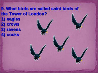 9. What birds are called saint birds of the Tower of London? eagles crows rav...