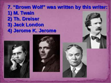"7. ""Brown Wolf"" was written by this writer: 1) M. Twain 2) Th. Dreiser 3) Jac..."
