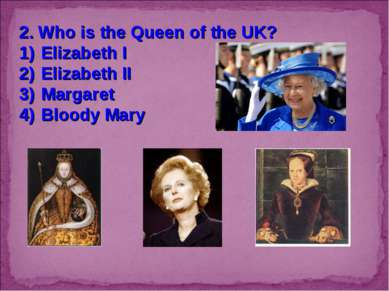 2. Who is the Queen of the UK? Elizabeth I Elizabeth II Margaret Bloody Mary