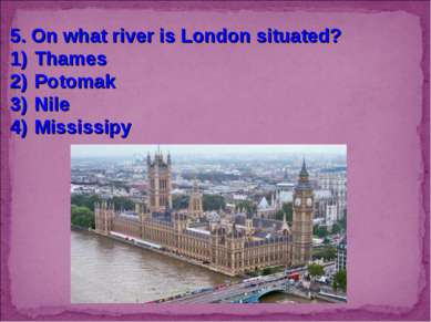 5. On what river is London situated? Thames Potomak Nile Mississipy