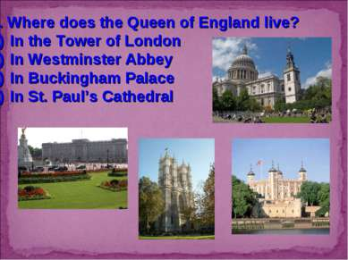 7. Where does the Queen of England live? In the Tower of London In Westminste...