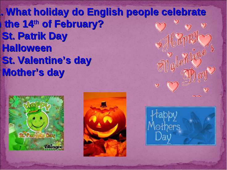 11. What holiday do English people celebrate on the 14th of February? St. Pat...
