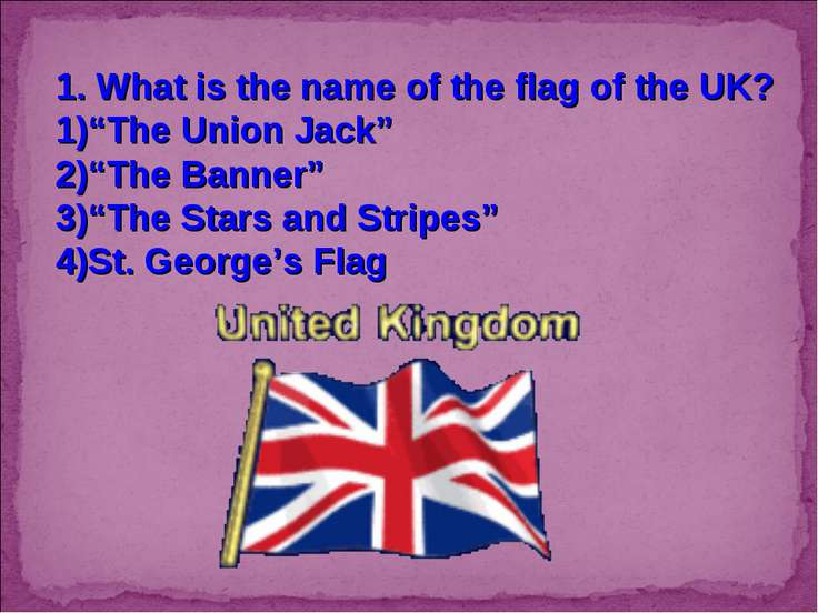 "1. What is the name of the flag of the UK? ""The Union Jack"" ""The Banner"" ""The..."