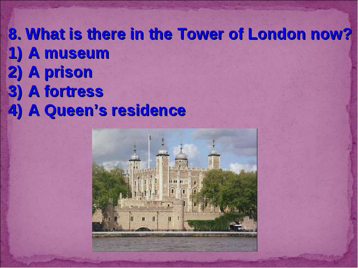 8. What is there in the Tower of London now? A museum A prison A fortress A Q...