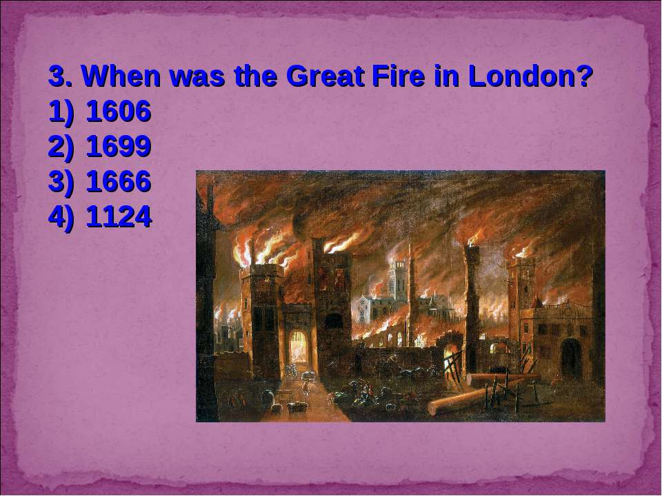 3. When was the Great Fire in London? 1606 1699 1666 1124