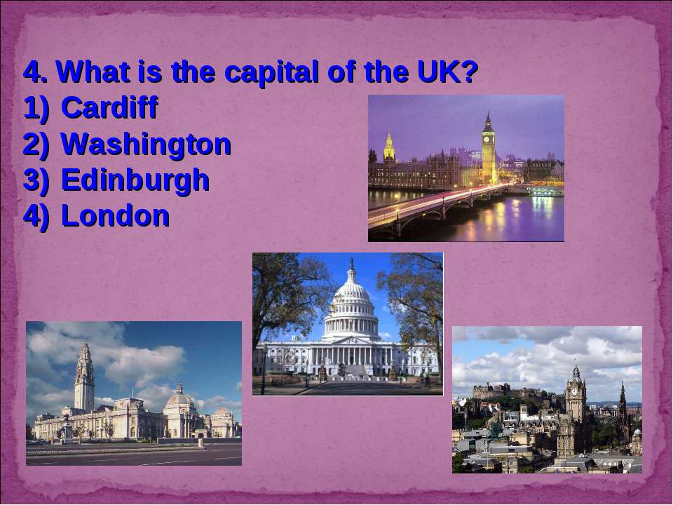 4. What is the capital of the UK? Cardiff Washington Edinburgh London