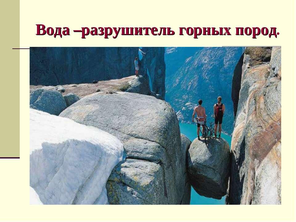 Вода –разрушитель горных пород.