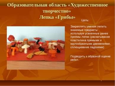 Образовательная область «Художественное творчество» Лепка «Грибы» Цель: Закре...