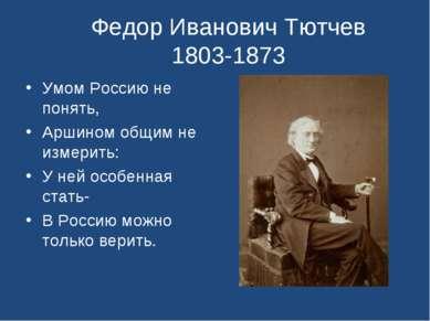 Федор Иванович Тютчев 1803-1873 Умом Россию не понять, Аршином общим не измер...