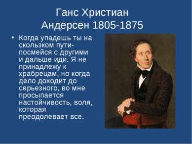 Ганс Христиан Андерсен 1805-1875 Когда упадешь ты на скользком пути- посмейся...