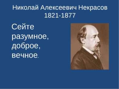 Николай Алексеевич Некрасов 1821-1877 Сейте разумное, доброе, вечное.