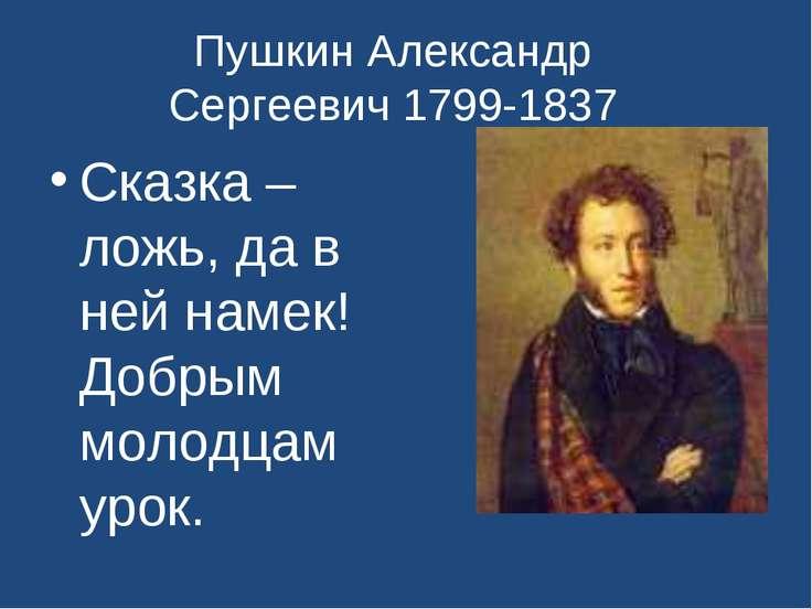 Пушкин Александр Сергеевич 1799-1837 Сказка –ложь, да в ней намек! Добрым мол...