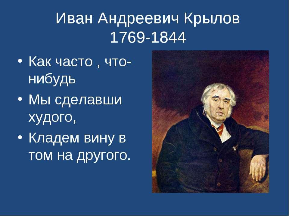 Иван Андреевич Крылов 1769-1844 Как часто , что-нибудь Мы сделавши худого, Кл...