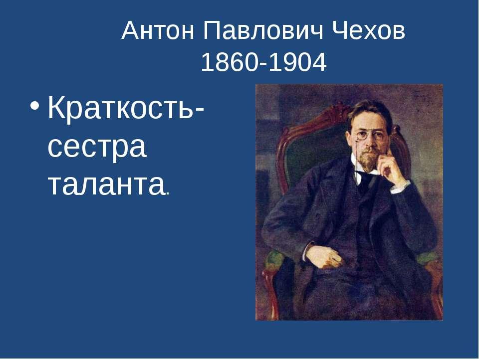 Антон Павлович Чехов 1860-1904 Краткость- сестра таланта.