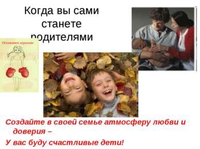 Когда вы сами станете родителями Создайте в своей семье атмосферу любви и дов...