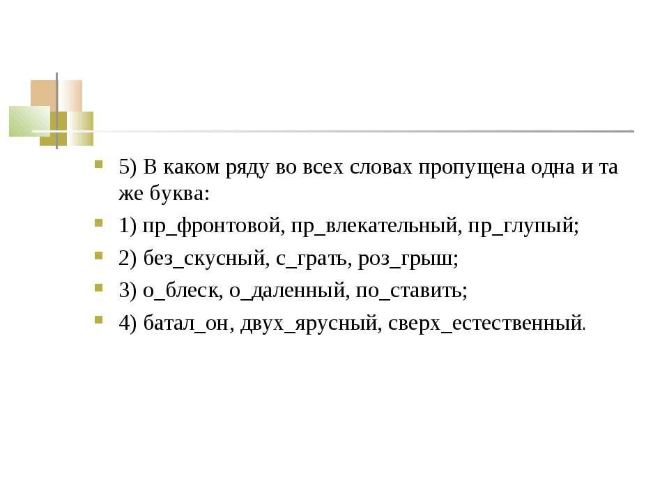 5) В каком ряду во всех словах пропущена одна и та же буква: 1) пр_фронтовой,...