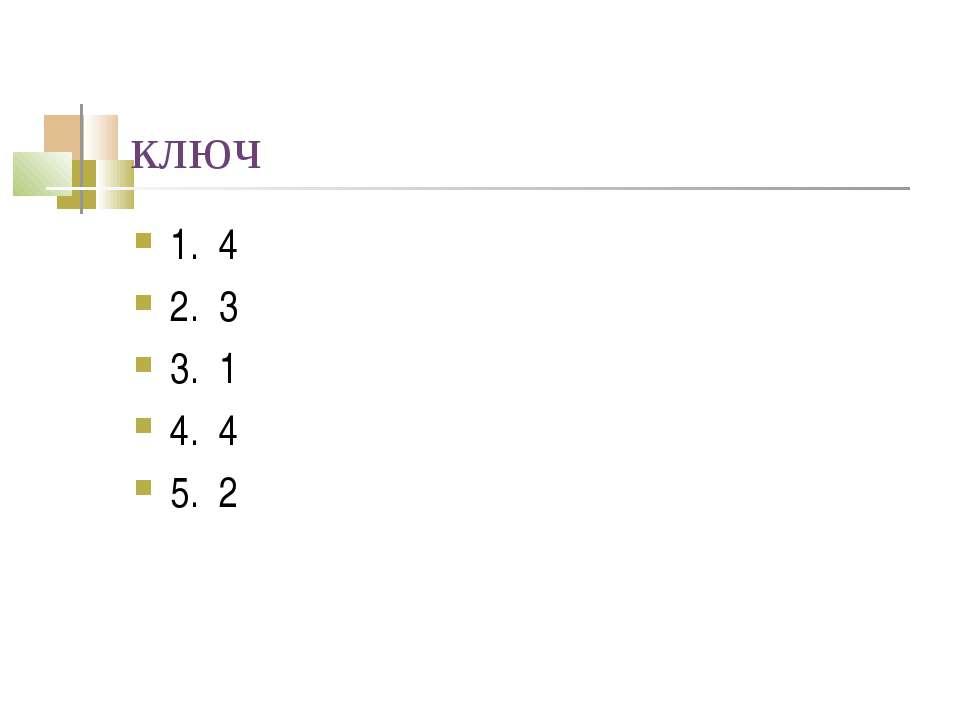 ключ 1. 4 2. 3 3. 1 4. 4 5. 2