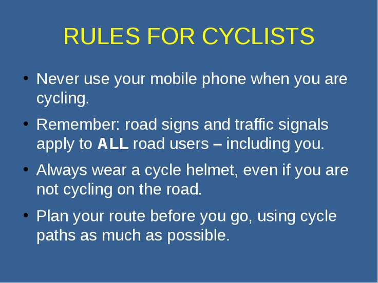 RULES FOR CYCLISTS Never use your mobile phone when you are cycling. Remember...