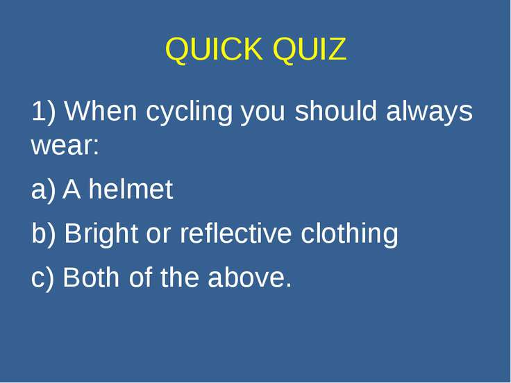 QUICK QUIZ 1) When cycling you should always wear: a) A helmet b) Bright or r...