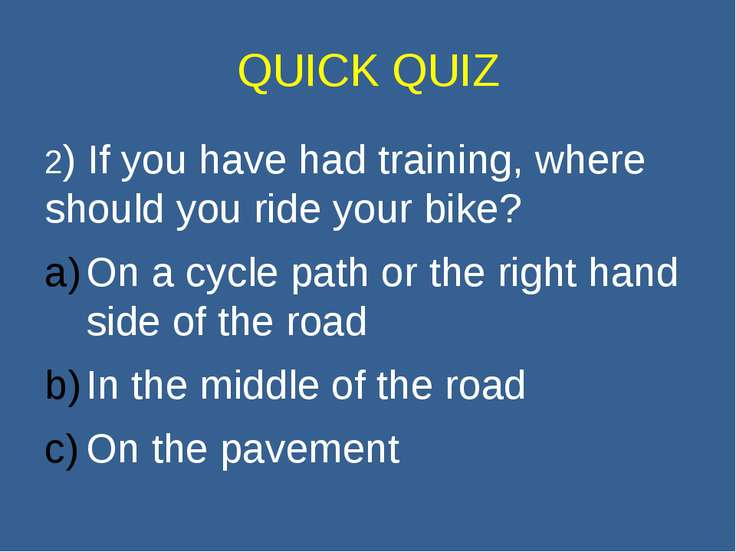 QUICK QUIZ 2) If you have had training, where should you ride your bike? On a...