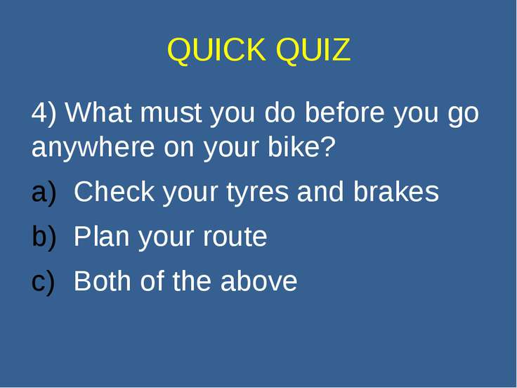 QUICK QUIZ 4) What must you do before you go anywhere on your bike? Check you...