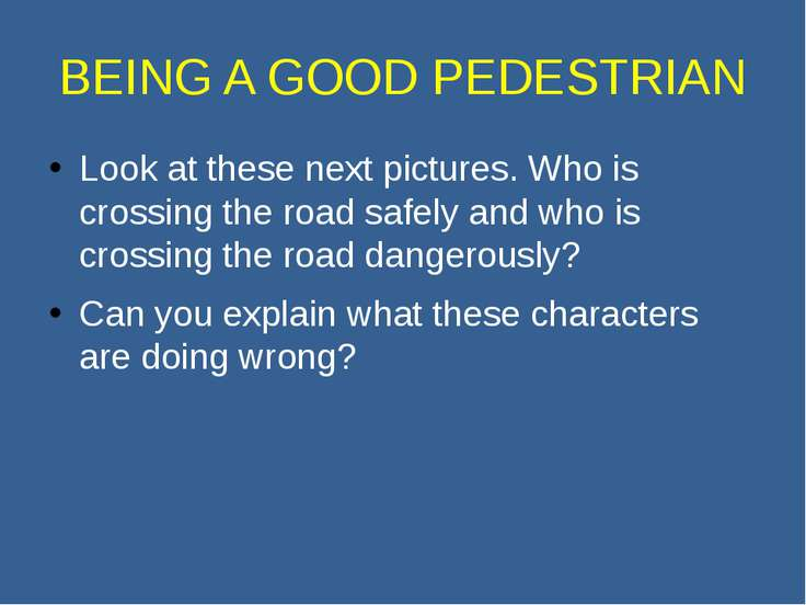 BEING A GOOD PEDESTRIAN Look at these next pictures. Who is crossing the road...