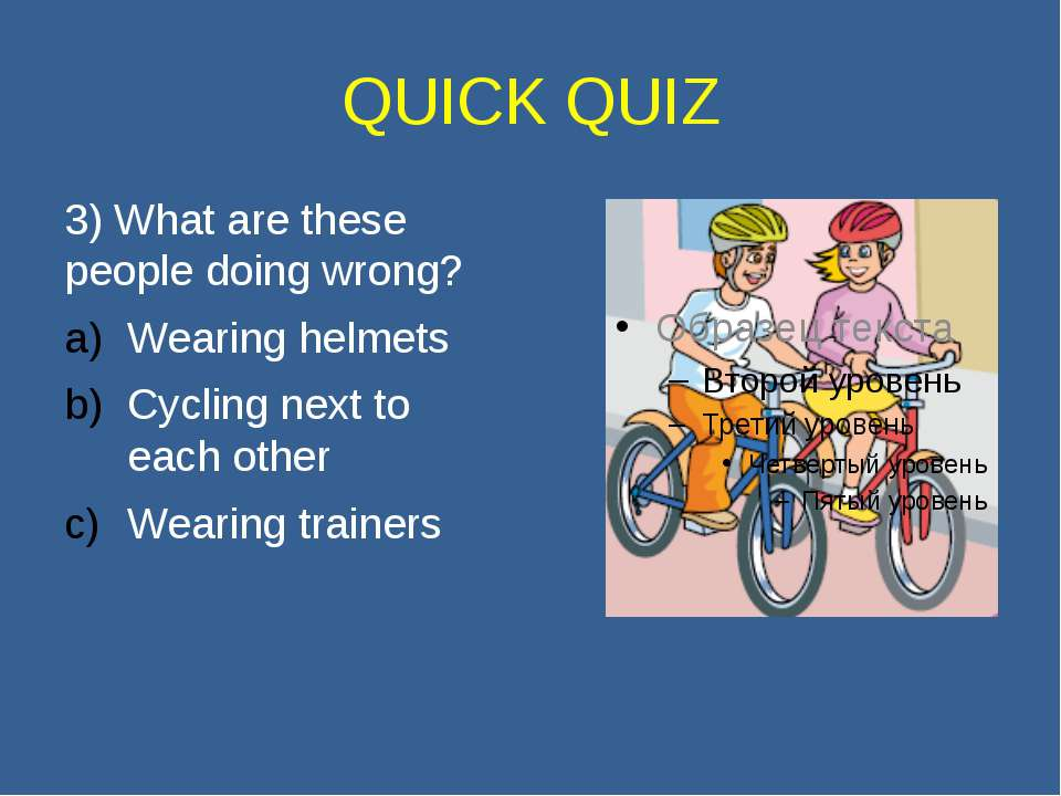 QUICK QUIZ 3) What are these people doing wrong? Wearing helmets Cycling next...