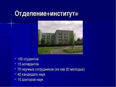 Отделение+институт= 100 студентов 15 аспирантов 70 научных сотрудников (из ни...