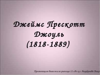 Джеймс Прескотт Джоуль (1818-1889) Презентацию выполнила ученица 11 «А» кл. А...