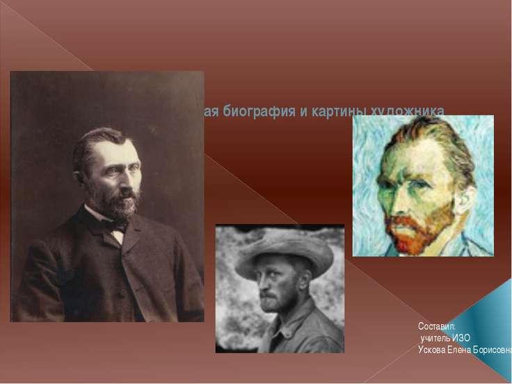 Винсент Ван Гог - краткая биография и картины художника Составил: учитель ИЗО...