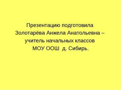 Презентацию подготовила Золотарёва Анжела Анатольевна – учитель начальных кла...