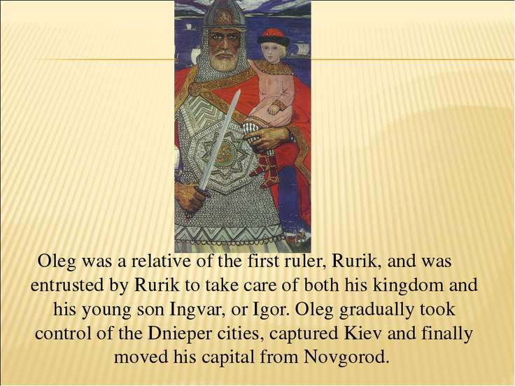 Oleg was a relative of the first ruler, Rurik, and was entrusted by Rurik to ...