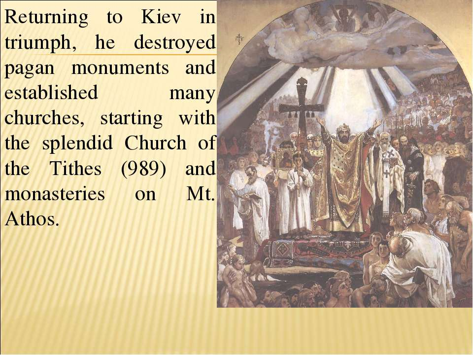 Returning to Kiev in triumph, he destroyed pagan monuments and established ma...