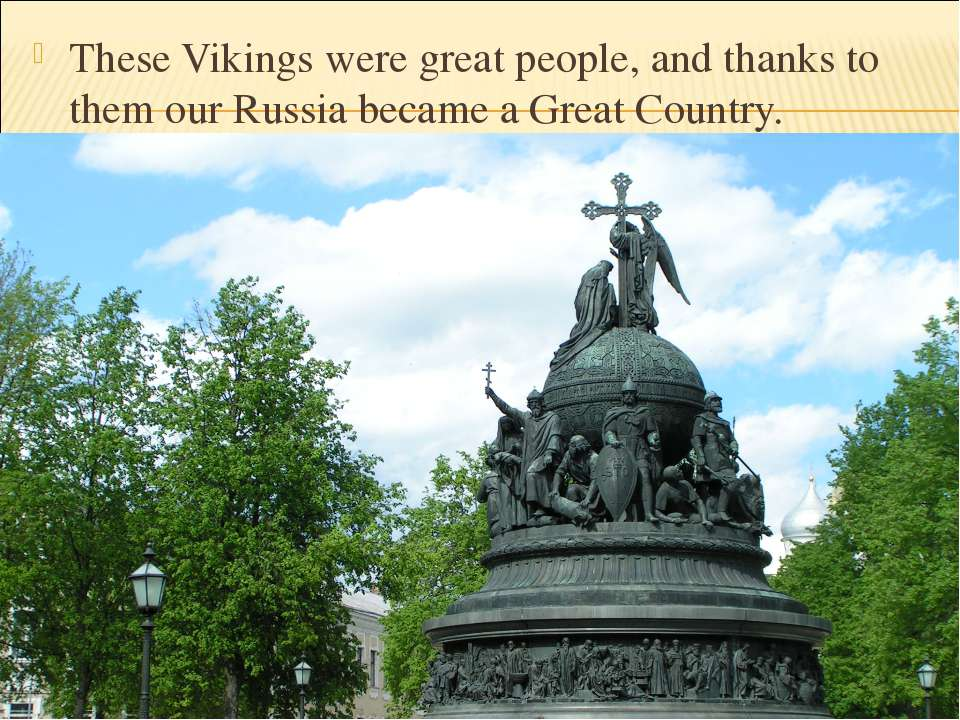 These Vikings were great people, and thanks to them our Russia became a Great...