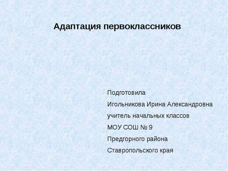 Адаптация первоклассников Подготовила Игольникова Ирина Александровна учитель...