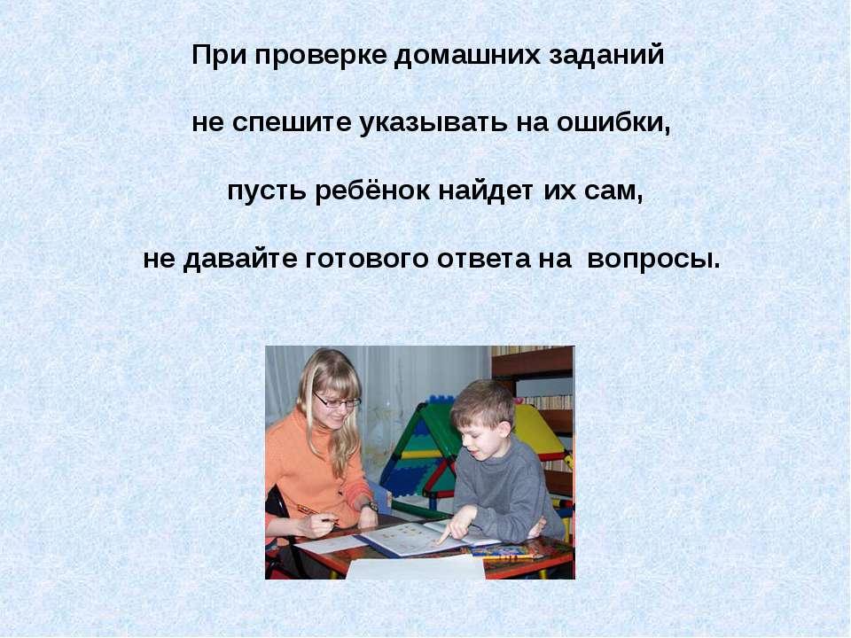 При проверке домашних заданий не спешите указывать на ошибки, пусть ребёнок н...