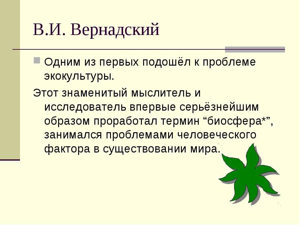 В.И. Вернадский Одним из первых подошёл к проблеме экокультуры. Этот знаменит...