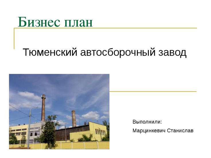 Бизнес план Тюменский автосборочный завод Выполнили: Марцинкевич Станислав