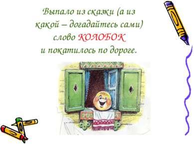Выпало из сказки (а из какой – догадайтесь сами) слово КОЛОБОК и покатилось п...