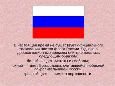 В настоящее время не существует официального толкования цветов флага России. ...