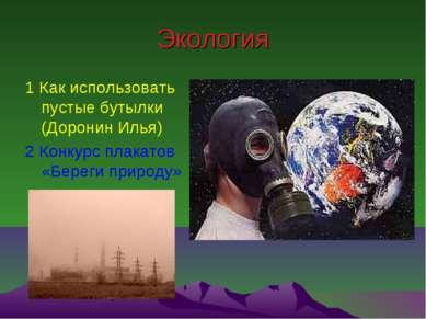 Экология 1 Как использовать пустые бутылки (Доронин Илья) 2 Конкурс плакатов ...