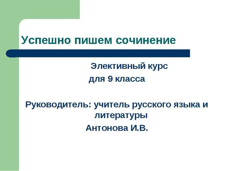 Успешно пишем сочинение Элективный курс для 9 класса Руководитель: учитель ру...