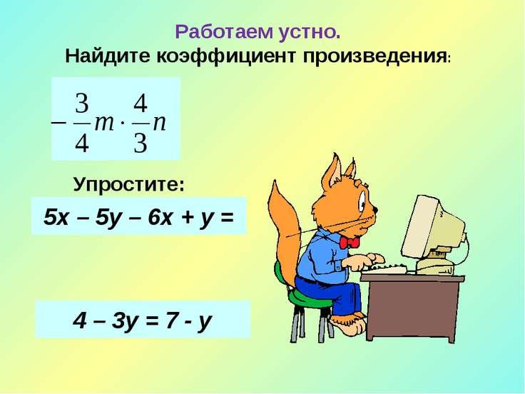 Работаем устно. Найдите коэффициент произведения: Упростите: 5х – 5у – 6х + у...