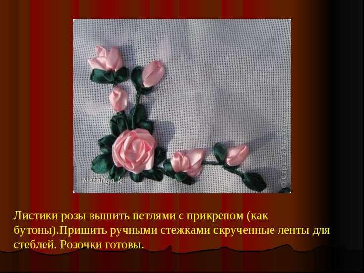 Листики розы вышить петлями с прикрепом (как бутоны).Пришить ручными стежками...