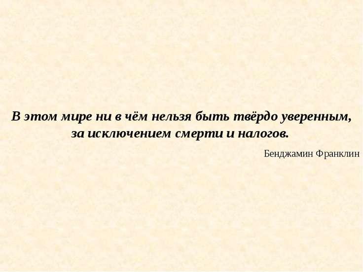 В этом мире ни в чём нельзя быть твёрдо уверенным, за исключением смерти и на...