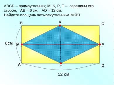 АBCD – прямоугольник; М, K, Р, Т – середины его сторон, АВ = 6 см, AD = 12 см...